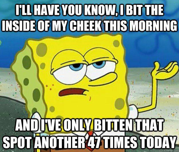 Bit The Inside Of My Cheek This Morning - Spongebob Meme