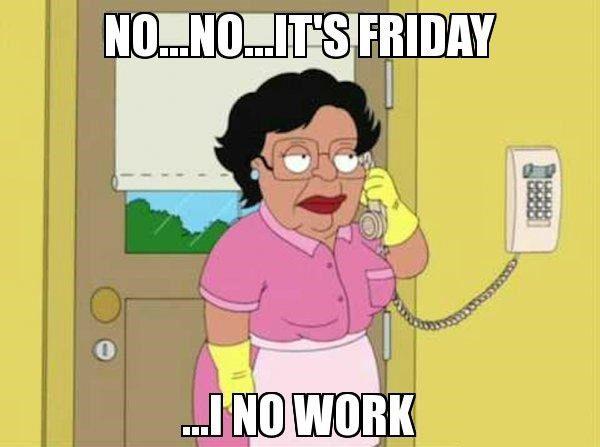 No No, It's Friday - Funny Work  Meme - Family Guy