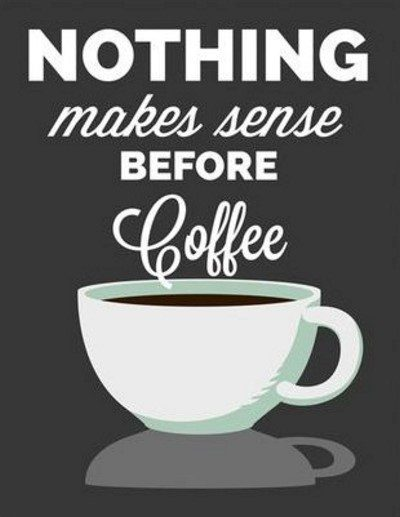 nothing makes sense before coffee - coffee quote