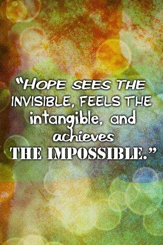 hope sees the invisible, feels the intangible, and achieves the impossible. uplifting quote