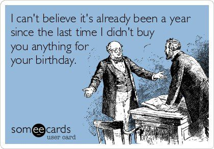 It's Already Been A Year Since I Didn't Buy You Anything For Your Birthday - Funny E-Card