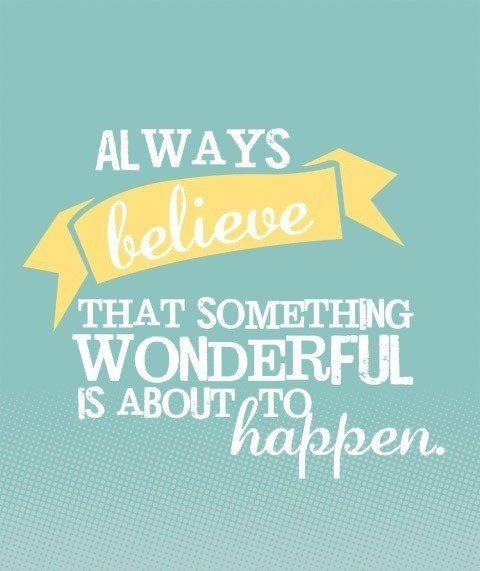 Always believe that something wonderful is about to happen - uplifting quote