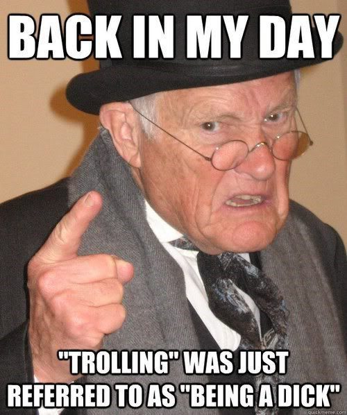 "Back In My Day ""trolling"" Was Referred To As ""being a dick"" - funny image meme"