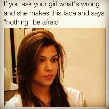 "when you ask her whats wrong and she makes this face and says ""nothing"" be afraid - relationship meme"