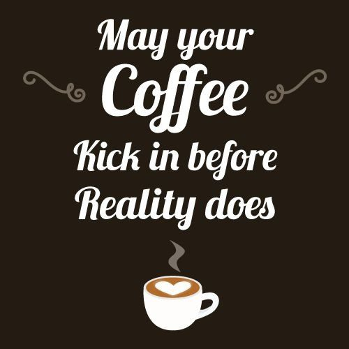 may your coffee kick in before reality does quote