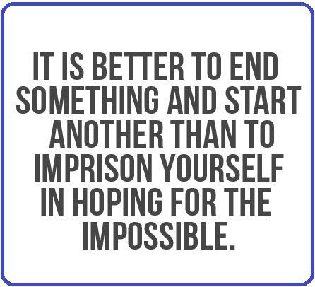 It's Better To End Something and start another than imprison yourself in hoping for the impossible - quote about moving on