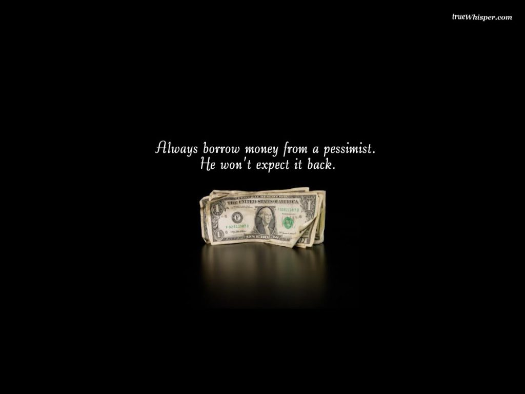Always Borrow Money From A Pessimist, He Won't Expect It Back. - funny wallpaper - desktop background