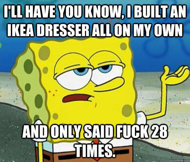 I'll Have You Know I Built An Ikea Dresser On My Own - Spongebob Meme