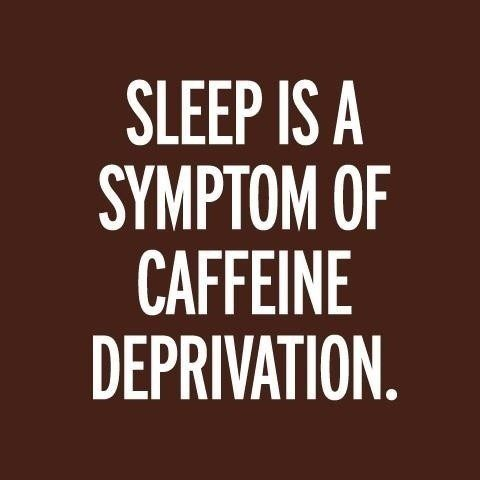 Sleep is a symptom of caffeine deprivation quote