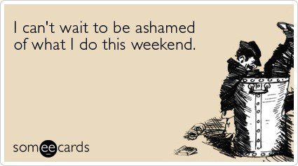 I Can't Wait To Be Ashamed Of What I Do This Weekend - Funny Birthday E-Card