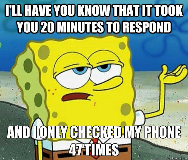 I'll Have You Know That It Took You 20 Minutes To Respond And I Only Checked My Phone 47 Times - Spongebob Meme - I'l have you know