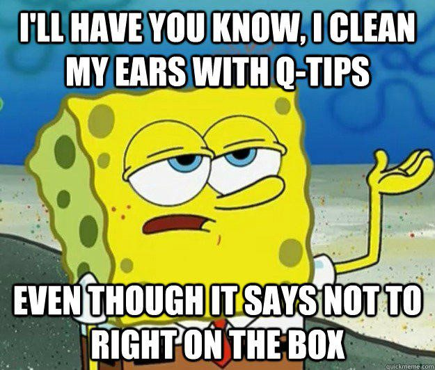 I Clean My Ears With Q-Tips - Spongebob Meme - I'll have you know