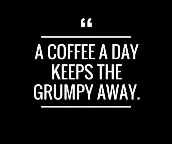 A coffee a day keeps the grumpy away quote