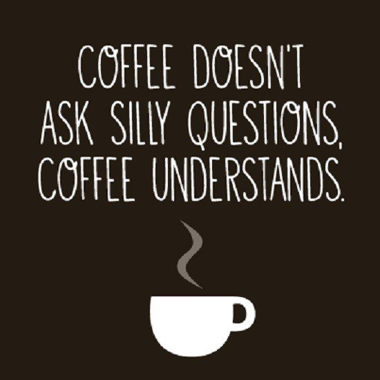 Coffee doesn't ask silly questions, Coffee understands quote