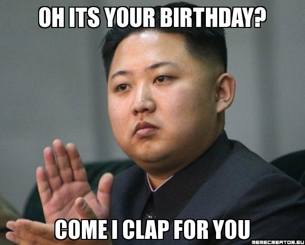 Kim jon un birthday meme - come i clap for you