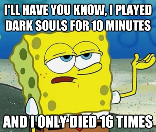 Played Dark Souls For 10 Minutes And Only Died 16 Times - Spongebob Meme - I'll Have You Know