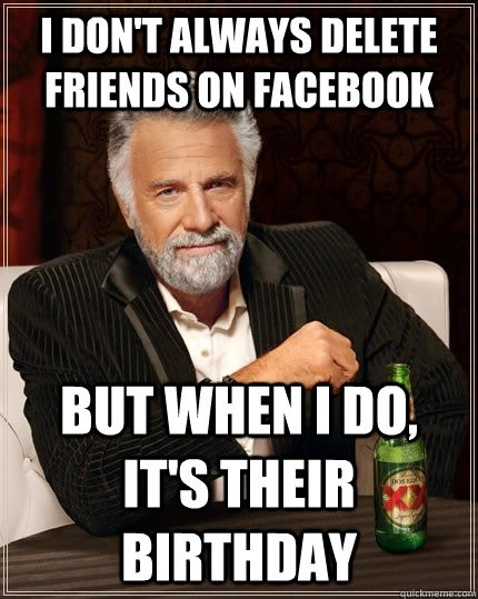 i don't always delete friends on facebook. but when i do, it's their birthday. meme