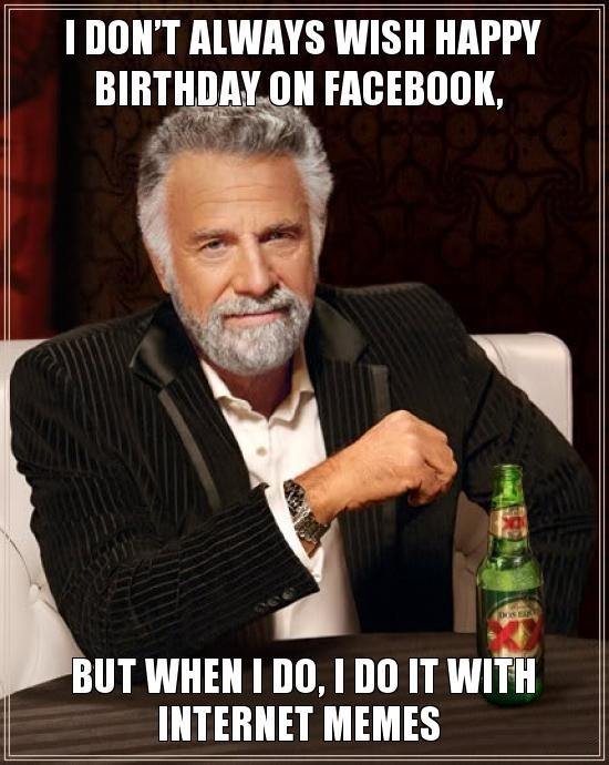 i don't always wish a happy birthday on Facebook but when i do its with memes.