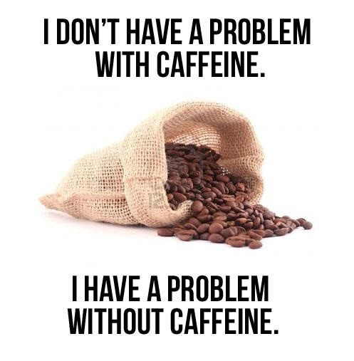 I Don't Have A Problem With Caffeine, I Have A Problem Without Caffeine quote