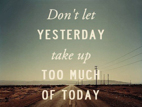 Don't Let Yesterday Take Up Too Much Of Today - moving on quote