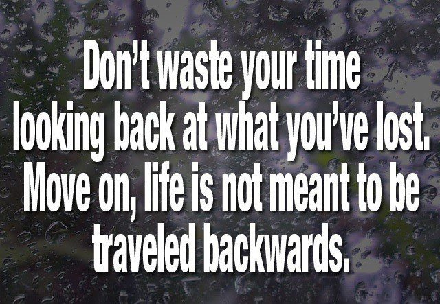 Don't Waste Your Time Looking Back. Move On, life is not meant to be traveled backwards. moving on quote