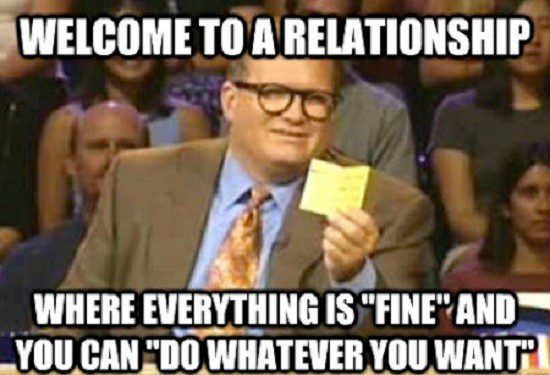 welcome to a relationship where everything is fine and you can do whatever you want. drew carey - who's line is it anyway - relationship meme