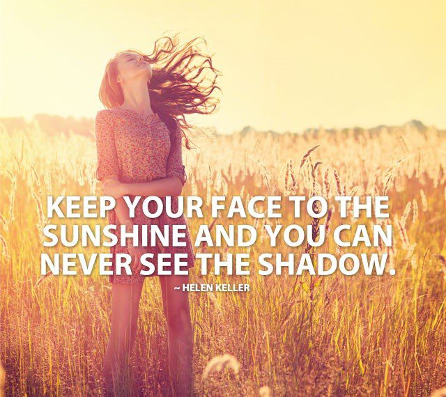 Keep Your Face To The Sunshine And You Can Never See The Shadow - Uplifting Helen Keller Quote