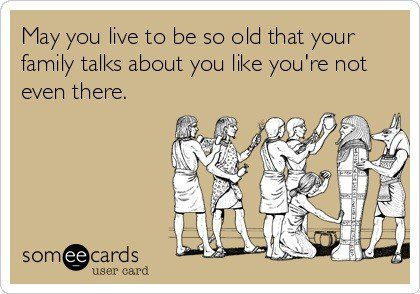 May you live to be so old that your family talks about you like you're not even there - Funny Birthday E-Card