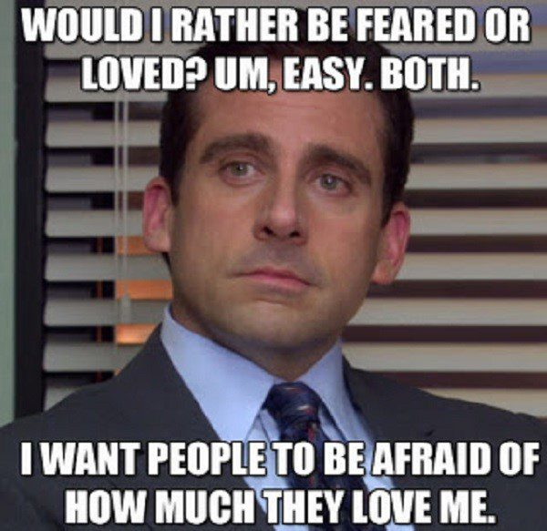 Be Feared Or Loved - Both - Be afraid of how much they love me - The Office Meme