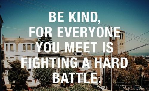 Be Kind, For Everyone You Meet Is Fighting A Hard Battle - Uplifting Quote