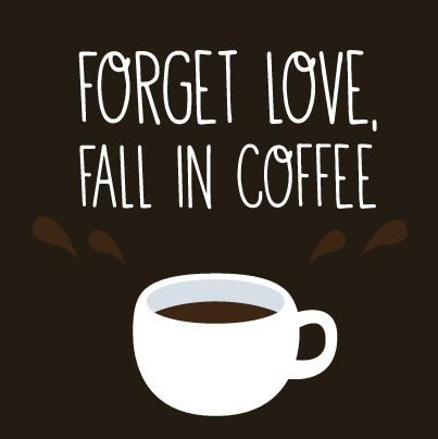 forget love, fall in coffee. quote