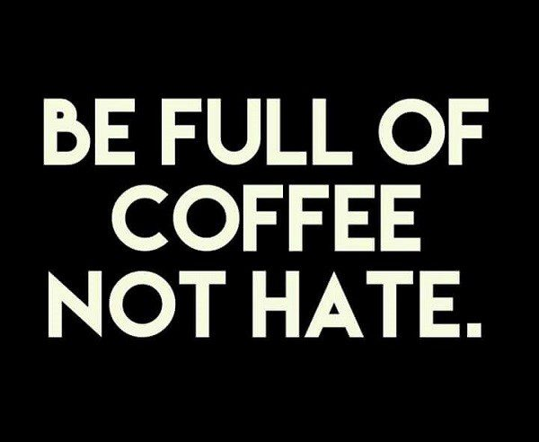 be full of coffee not hate