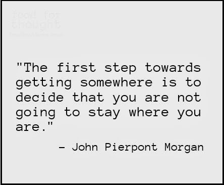 The first towards getting somewhere is to decide that you are not going to stay where you are - uplifting quote
