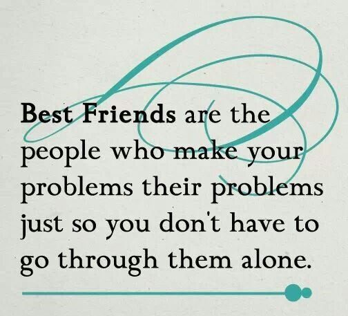 Make Your Problems Their Problems - best friend quote