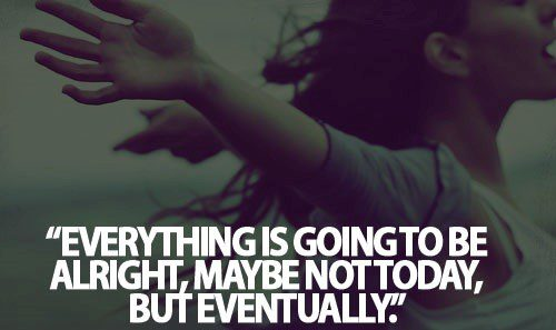 Everything Is Going To Be Alright, maybe not today, but eventually.