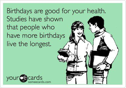 More Birthdays Good For Your Health - Funny Birthday E-Card