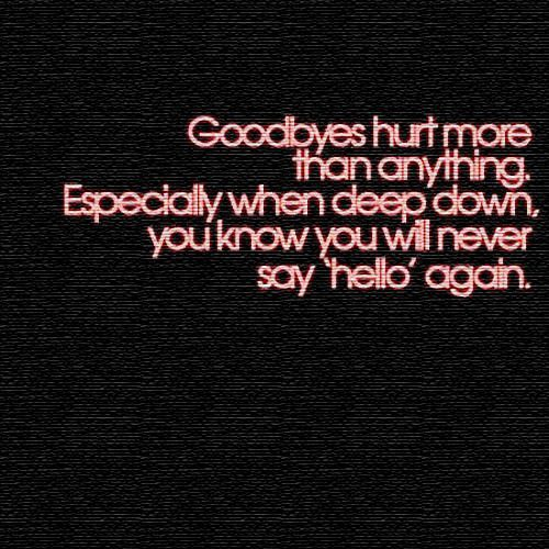 Goodbyes Hurt More Than Anything. Especially When deep down, you know you will never say hello again.
