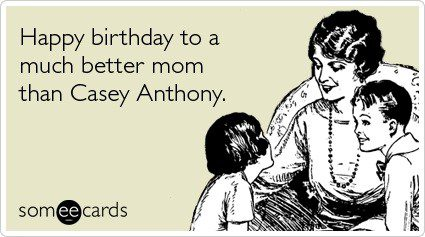 Happy Birthday To A Better Mom Than Casey Anthony