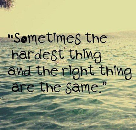 sometimes the hardest thing and the right thing are the same thing - quote about being sad - sad quote