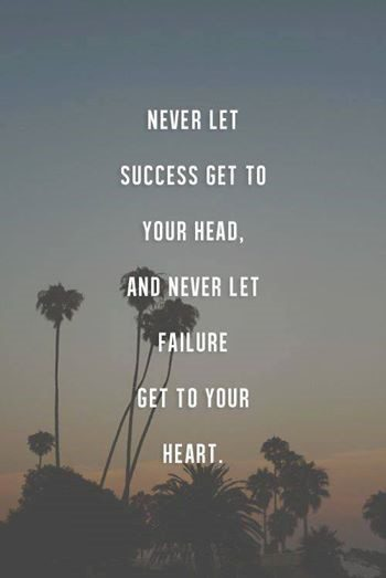 Never Let Success Get To Your Head, And Never Let Failure Get To Your Heart - uplifting quote