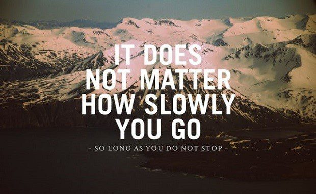 It Does Not Matter How Slowly You Go, So Long as You Do Not Stop. - uplifting quote