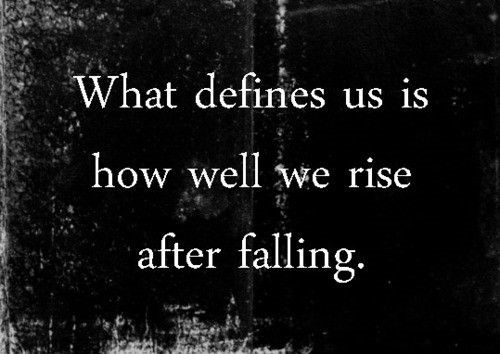 What Defines Us Is How Well We Rise After Falling - Uplifting Quote