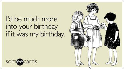 I'd Be More Into Your Birthday If It Were My Birthday - funny birthday e-card