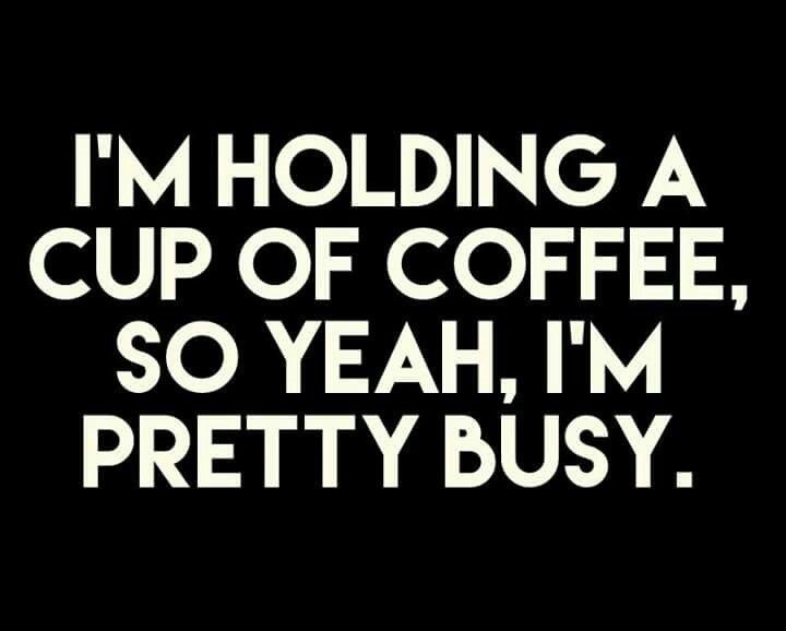 holding cup of coffee, so im pretty busy quote