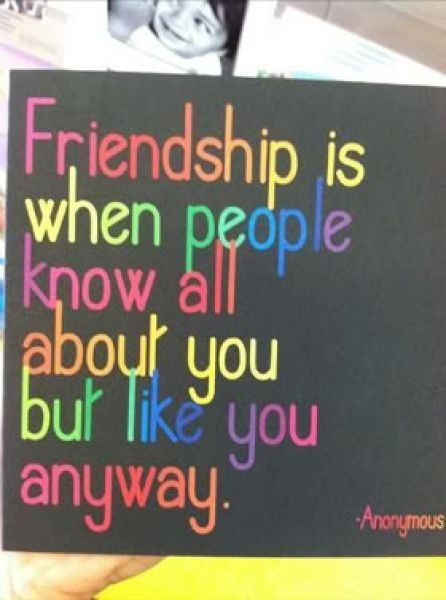 What Friendship Is - when people know all about you and like you anyway - best friend quote