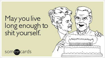 May You Live Long Enough To Shit Yourself - Funny Birthday E-Card