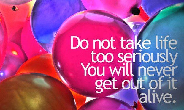 Do Not Take Life Too Seriously, You Will Never Get Out Alive - uplifting quote