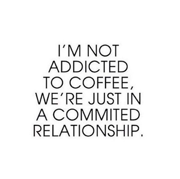 I'm not addicted to coffee, we're just in a committed relationship - quote