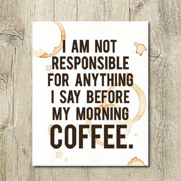 I Am Not Responsible For Anything I Say Before My Morning Coffee - coffee quote