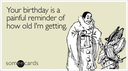 Your Birthday Is A Painful Reminder Of How Old I'm Getting - Birthday E-Card
